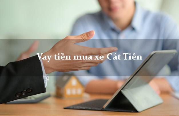 Vay tiền mua xe Cát Tiên Lâm Đồng