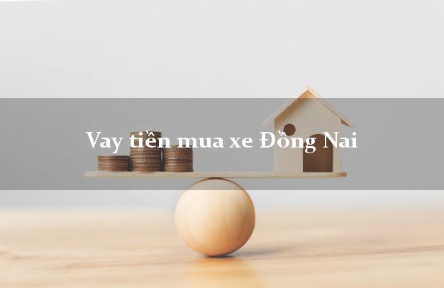 Vay tiền mua xe Đồng Nai