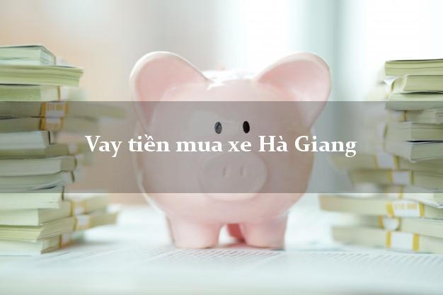 Vay tiền mua xe Hà Giang