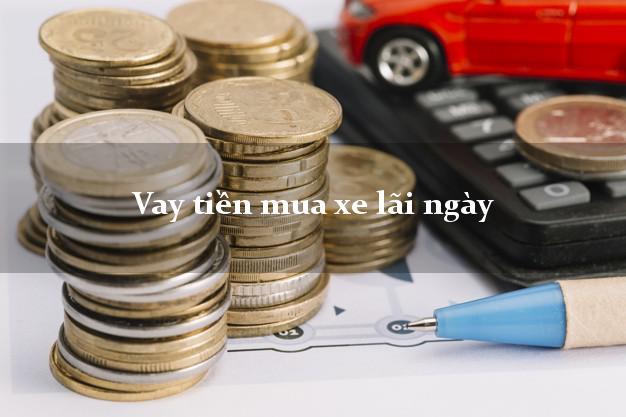 Vay tiền mua xe lãi ngày Nhanh nhất