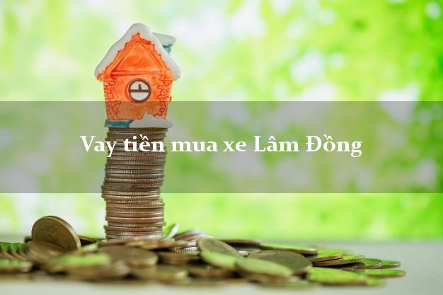 Vay tiền mua xe Lâm Đồng