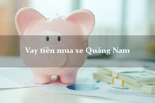 Vay tiền mua xe Quảng Nam