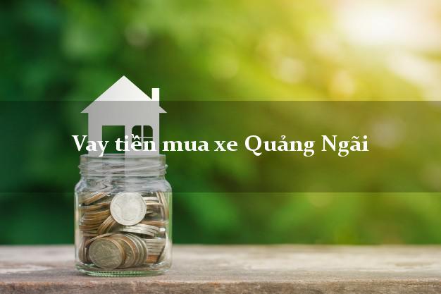 Vay tiền mua xe Quảng Ngãi