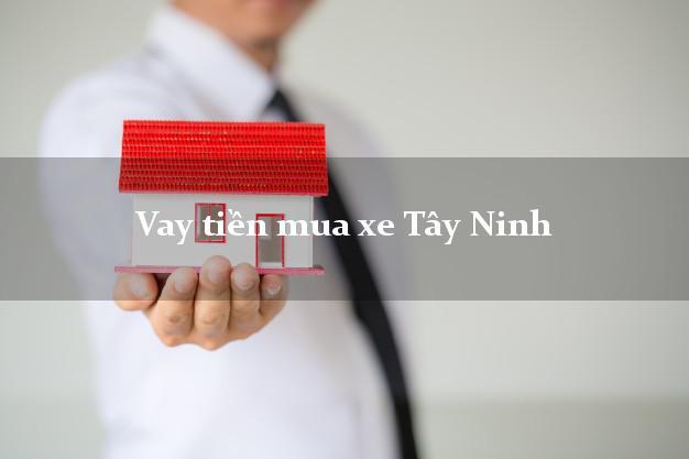 Vay tiền mua xe Tây Ninh