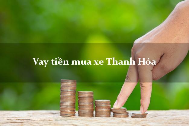 Vay tiền mua xe Thanh Hóa