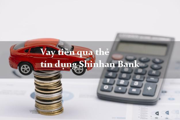 Vay tiền qua thẻ tín dụng Shinhan Bank 2021