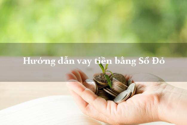 Hướng dẫn vay tiền bằng Sổ Đỏ xét duyệt nhanh